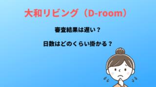 大和リビング(D-room)審査結果は遅い?日数はどのくらい掛かる?