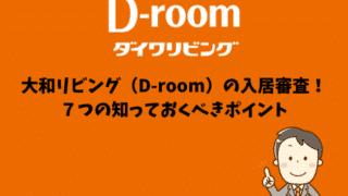 大和リビング(D-room)の入居審査! 7つの知っておくべきポイント