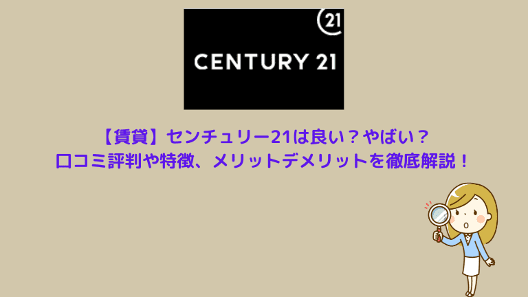 【賃貸】センチュリー21は良い?やばい?口コミ評判や特徴、メリットデメリットを徹底解説!